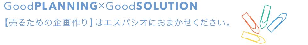 GoodPLANNING*GoodSOLUTION [売るための企画作り]はエスパシオにおまかせください。